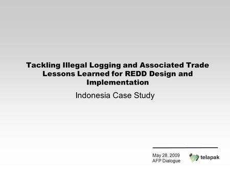 Tackling Illegal Logging and Associated Trade Lessons Learned for REDD Design and Implementation Indonesia Case Study May 28, 2009 AFP Dialogue.