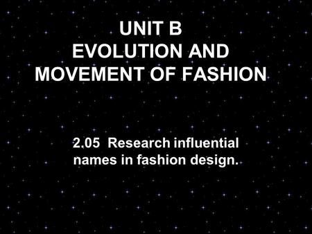 UNIT B EVOLUTION AND MOVEMENT OF FASHION 2.05 Research influential names in fashion design.