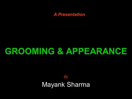 A Presentation GROOMING & APPEARANCE By Mayank Sharma.