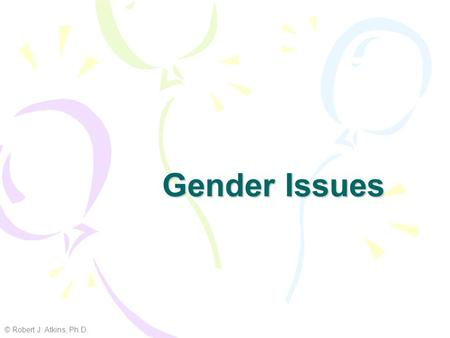 Gender Issues © Robert J. Atkins, Ph.D..