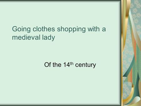 Going clothes shopping with a medieval lady Of the 14 th century.