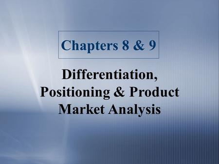 Chapters 8 & 9 Differentiation, Positioning & Product Market Analysis.