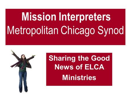 Mission Interpreters Metropolitan Chicago Synod Sharing the Good News of ELCA Ministries.
