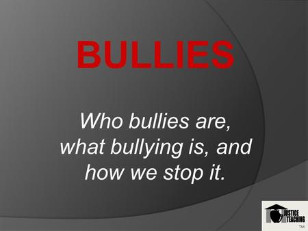 TM BULLIES Who bullies are, what bullying is, and how we stop it.