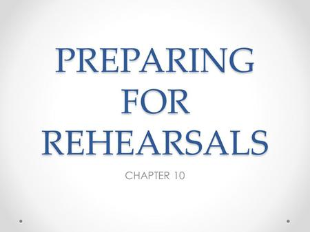 PREPARING FOR REHEARSALS CHAPTER 10. Rehearsals should be fun o Well-organized not painful o Efficient not draining o Productive not a waste of time o.
