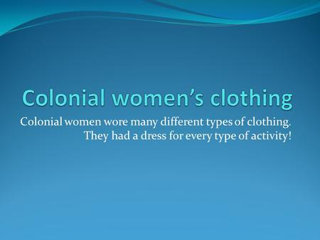 Colonial women wore many different types of clothing. They had a dress for every type of activity!