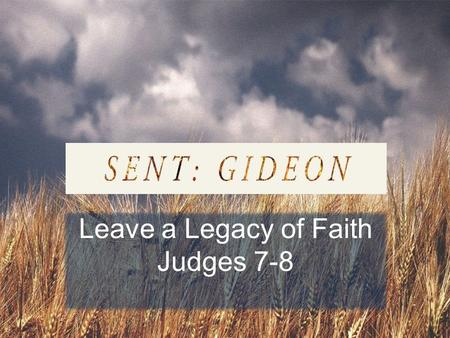 Leave a Legacy of Faith Judges 7-8. DO YOU WANT TO… overcome an addictive sin? love someone who seems unlovable? respond to pain with peace and joy? introduce.