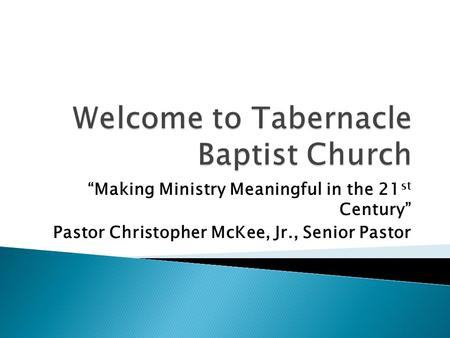 Making Ministry Meaningful in the 21 st Century Pastor Christopher McKee, Jr., Senior Pastor.