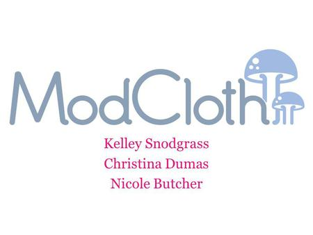 Kelley Snodgrass Christina Dumas Nicole Butcher. Shopping Website – New wave of e-commerce – Making Shopping More social! Specializes in vintage clothes.
