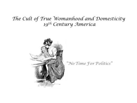 The Cult of True Womanhood and Domesticity 19 th Century America No Time For Politics.