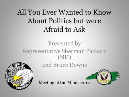 All You Ever Wanted to Know About Politics but were Afraid to Ask Presented by Representative Sherman Packard (NH) and Bruce Downs Meeting of the Minds.