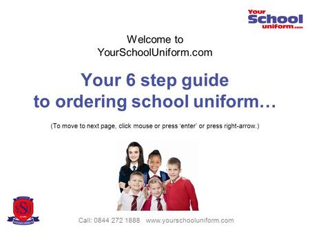 Welcome to YourSchoolUniform.com Your 6 step guide to ordering school uniform… (To move to next page, click mouse or press enter or press right-arrow.)