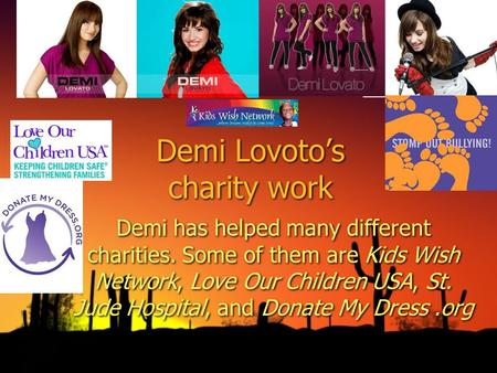 Demi Lovotos charity work Demi has helped many different charities. Some of them are Kids Wish Network, Love Our Children USA, St. Jude Hospital, and Donate.