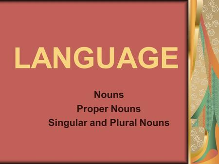 LANGUAGE Nouns Proper Nouns Singular and Plural Nouns.