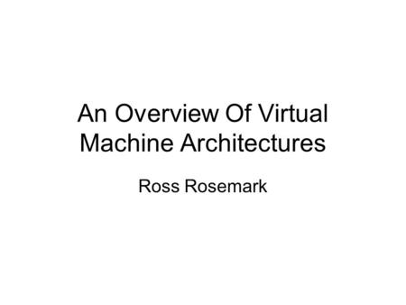 An Overview Of Virtual Machine Architectures Ross Rosemark.