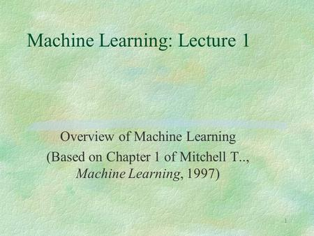 1 Machine Learning: Lecture 1 Overview of Machine Learning (Based on Chapter 1 of Mitchell T.., Machine Learning, 1997)