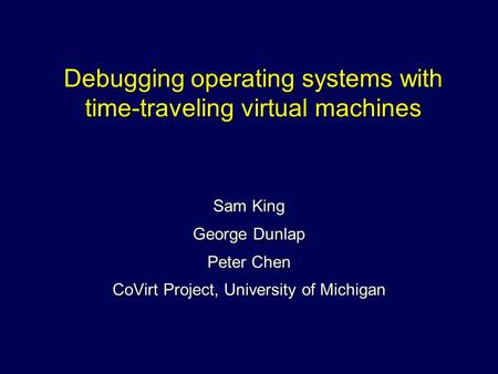 Debugging operating systems with time-traveling virtual machines Sam King George Dunlap Peter Chen CoVirt Project, University of Michigan.