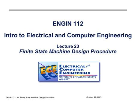 ENGIN112 L23: Finite State Machine Design Procedure October 27, 2003 ENGIN 112 Intro to Electrical and Computer Engineering Lecture 23 Finite State Machine.