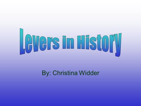 Levers in History By: Christina Widder.