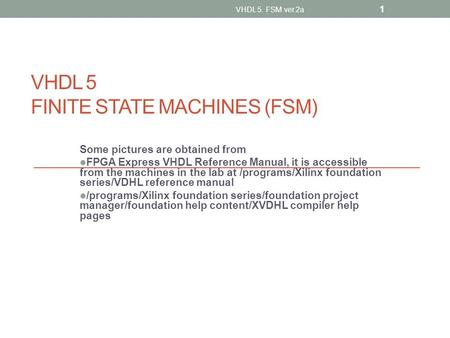VHDL 5 FINITE STATE MACHINES (FSM) Some pictures are obtained from FPGA Express VHDL Reference Manual, it is accessible from the machines in the lab at.