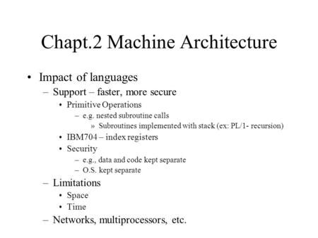 Chapt.2 Machine Architecture Impact of languages –Support – faster, more secure Primitive Operations –e.g. nested subroutine calls »Subroutines implemented.