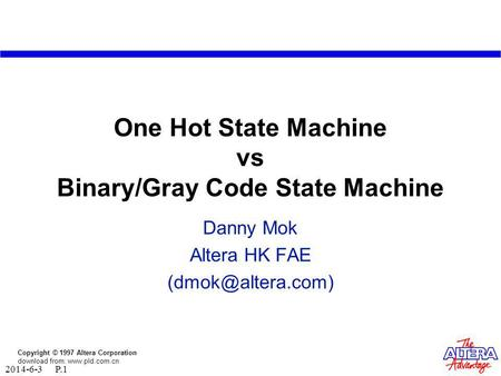Copyright © 1997 Altera Corporation download from: www.pld.com.cn 2014-6-3 P.1 One Hot State Machine vs Binary/Gray Code State Machine Danny Mok Altera.