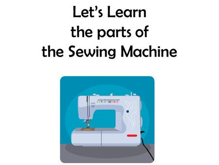 Let's Learn the parts of the Sewing Machine.