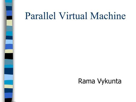 Parallel Virtual Machine Rama Vykunta. Introduction n PVM provides a unified frame work for developing parallel programs with the existing infrastructure.