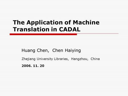The Application of Machine Translation in CADAL Huang Chen, Chen Haiying Zhejiang University Libraries, Hangzhou, China 2006. 11. 20.