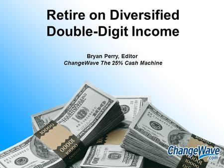 Retire on Diversified Double-Digit Income Bryan Perry, Editor ChangeWave The 25% Cash Machine.