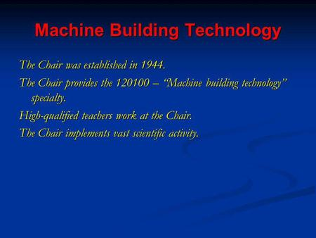Machine Building Technology The Chair was established in 1944. The Chair provides the 120100 – Machine building technology specialty. High-qualified teachers.