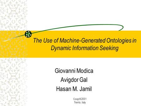 CoopIS2001 Trento, Italy The Use of Machine-Generated Ontologies in Dynamic Information Seeking Giovanni Modica Avigdor Gal Hasan M. Jamil.