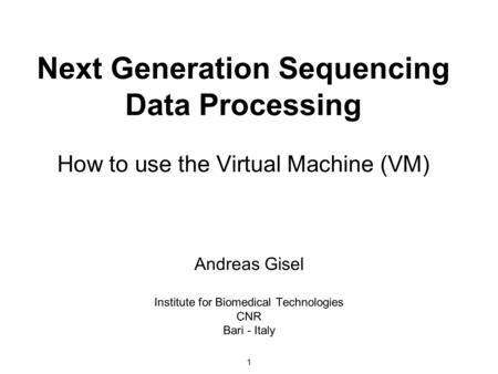 1 Next Generation Sequencing Data Processing How to use the Virtual Machine (VM) Andreas Gisel Institute for Biomedical Technologies CNR Bari - Italy.