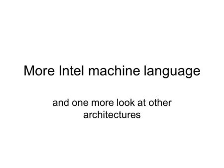 More Intel machine language and one more look at other architectures.