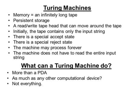 Turing Machines Memory = an infinitely long tape Persistent storage A read/write tape head that can move around the tape Initially, the tape contains only.