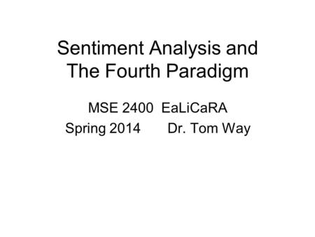 Sentiment Analysis and The Fourth Paradigm MSE 2400 EaLiCaRA Spring 2014 Dr. Tom Way.