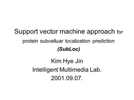(SubLoc) Support vector machine approach for protein subcelluar localization prediction (SubLoc) Kim Hye Jin Intelligent Multimedia Lab. 2001.09.07.
