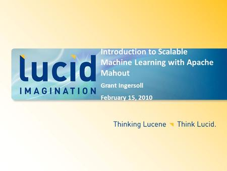 Introduction to Scalable Machine Learning with Apache Mahout Grant Ingersoll February 15, 2010.