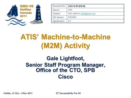 Halifax, 31 Oct – 3 Nov 2011ICT Accessibility For All Gale Lightfoot, Senior Staff Program Manager, Office of the CTO, SPB Cisco ATIS Machine-to-Machine.