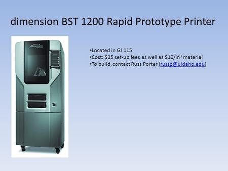 Dimension BST 1200 Rapid Prototype Printer Located in GJ 115 Cost: $25 set-up fees as well as $10/in 3 material To build, contact Russ Porter