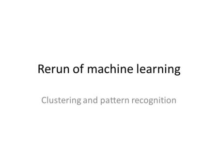 Rerun of machine learning Clustering and pattern recognition.
