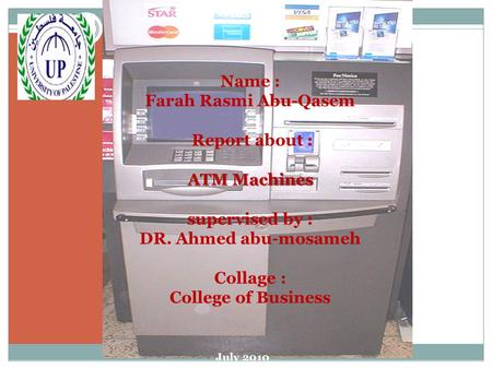 ATM Machines Name : Farah Rasmi Abu-Qasem Report about : ATM Machines supervised by : DR. Ahmed abu-mosameh Collage : College of Business July 2010.
