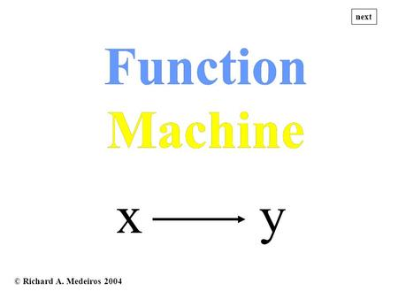 © Richard A. Medeiros 2004 x y Function Machine Function Machine next.