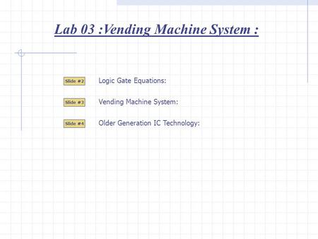 Lab 03 :Vending Machine System : Slide #2 Slide #3 Logic Gate Equations: Slide #4 Vending Machine System: Older Generation IC Technology: