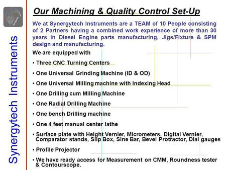 Synergytech Instruments Our Machining & Quality Control Set-Up We are equipped with Three CNC Turning Centers One Universal Grinding Machine (ID & OD)