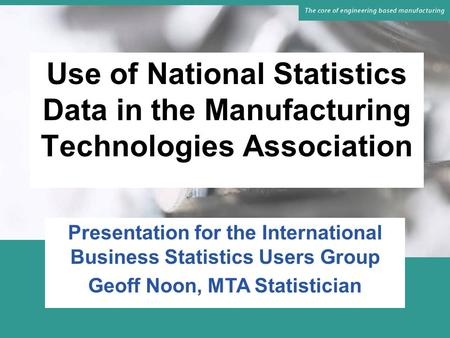 Use of National Statistics Data in the Manufacturing Technologies Association Presentation for the International Business Statistics Users Group Geoff.
