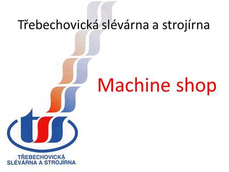 Třebechovická slévárna a strojírna Machine shop. Třebechovická slévárna a strojírna Job-order manufacture of machinery and production jigs Machining of.