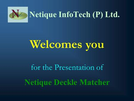 Netique InfoTech (P) Ltd. Welcomes you for the Presentation of Netique Deckle Matcher.