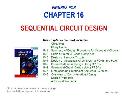 ©2004 Brooks/Cole FIGURES FOR CHAPTER 16 SEQUENTIAL CIRCUIT DESIGN Click the mouse to move to the next page. Use the ESC key to exit this chapter. This.