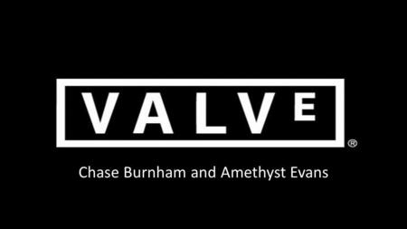 Chase Burnham and Amethyst Evans. Valve Founded: 1996 Founders: Gabe Newell Mike Harrington HQ: Bellevue, Washington Worth: ~$1.5 billion Employees: ~300.